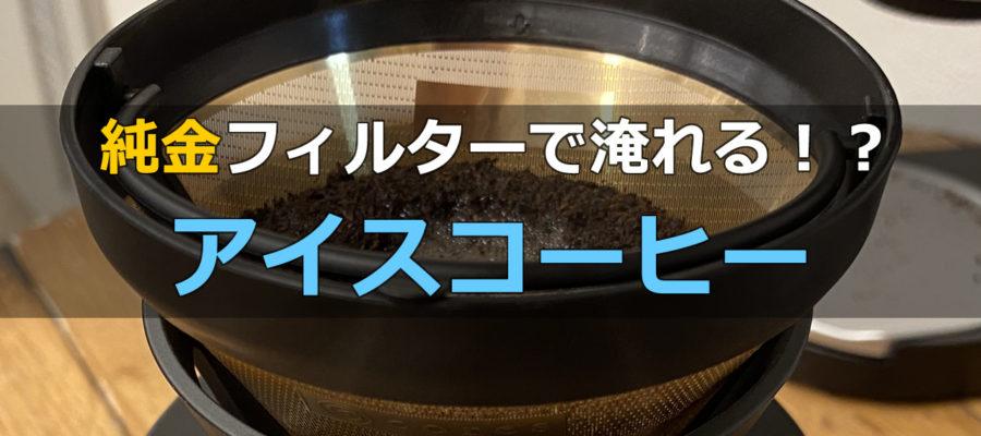 【純金コーティングフィルター】で淹れるアイスコーヒー!CORES ゴールドフィルター C246BK