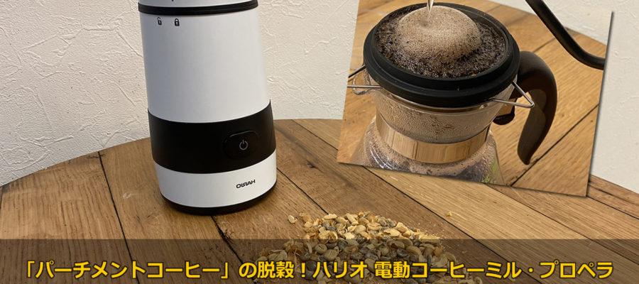 「パーチメントコーヒー」の脱穀にも!ハリオ 電動コーヒーミル・プロペラで脱穀!そして焙煎、ドリップ!